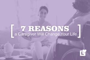 7 Reasons A Professional Caregiver Will Change Your Life